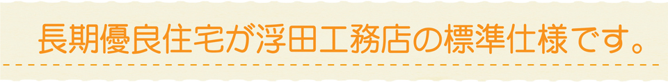 浮田工務店の長期優良住宅の説明